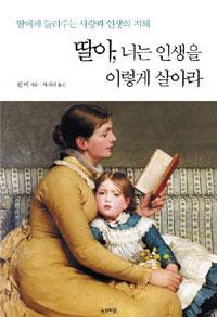 딸아, 너는 인생을 이렇게 살아라 : 딸에게 들려주는 사랑과 인생의 지혜