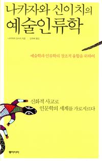 (나카자와 신이치의)예술인류학 : 예술학과 인류학의 창조적 융합을 위하여