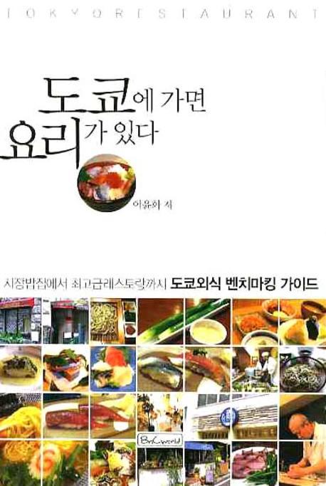 도쿄에 가면 요리가 있다 : 시장밥집에서 최고급레스토랑까지 도쿄외식 벤치마킹 가이드