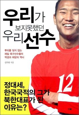 우리가 보지못했던 우리 선수 : 뿌리를 잊지 않는 재일 축구선수들의 역경과 희망의 역사