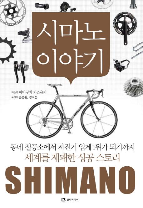 시마노 이야기 : 동네 철공소에서 자전거 업계 1위가 되기까지 세계를 제패한 성공 스토리