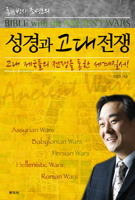 (통박사 조병호의) 성경과 고대전쟁 : 고대 제국들의 전쟁을 통한 세계질서! = BIBLE with the ANCIENT WARS