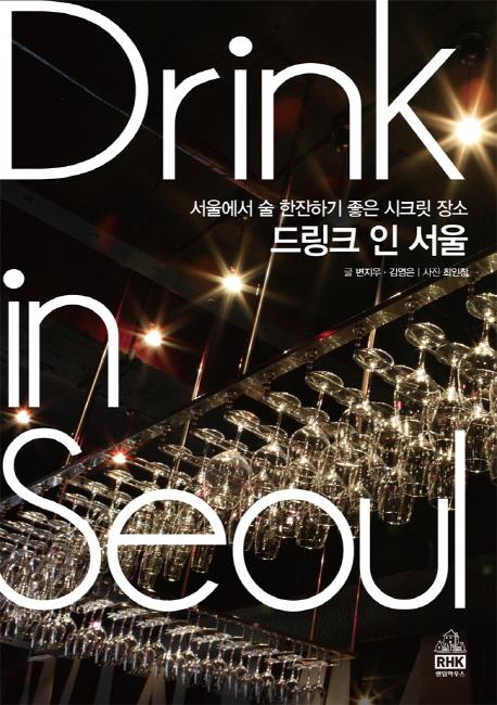 드링크 인 서울 : 서울에서 술 한잔하기 좋은 시크릿 장소 = Drink in Seoul