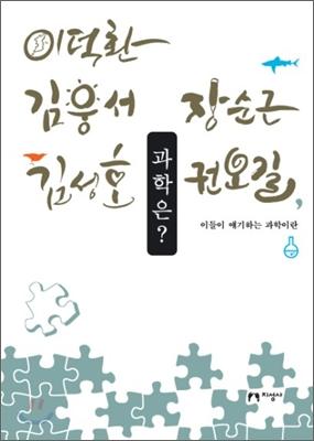 과학은? : 이덕환, 김웅서, 김성호, 장순근, 권오길, 이들이 얘기하는 과학이란