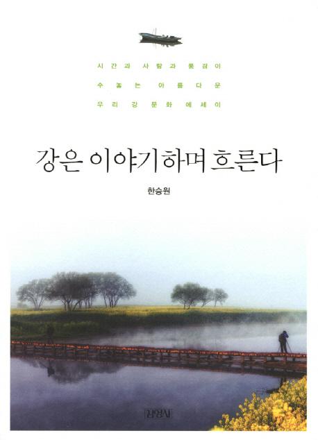 강은 이야기하며 흐른다 : 시간과 사람과 풍경이 수놓는 아름다운 우리 강 문화에세이