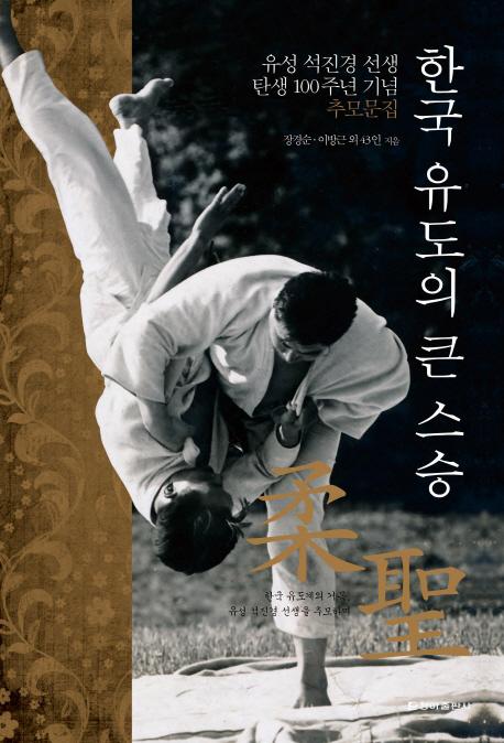 한국 유도의 큰 스승  : 유성 석진경 선생 탄생 100주년 기념 추모문집