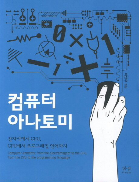 컴퓨터 아나토미 = Computer anatomy: from the electromagnet to the CPU, from the CPU to the programming language : 전자석에서 CPU, CPU에서 프로그래밍 언어까지