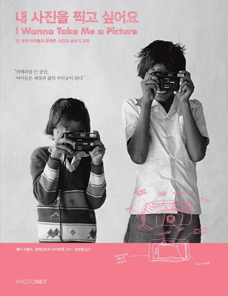 내 사진을 찍고 싶어요 = I wanna take me a picture : 전 세계 아이들과 함께한 사진과 글쓰기 교육