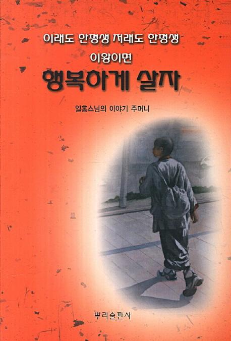 (이래도 한평생 저래도 한평생 이왕이면) 행복하게 살자 :  일홍스님의 이야기 주머니