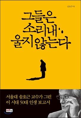 그들은 소리 내 울지 않는다 : 서울대 송호근 교수가 그린 이 시대 50대 인생 보고서