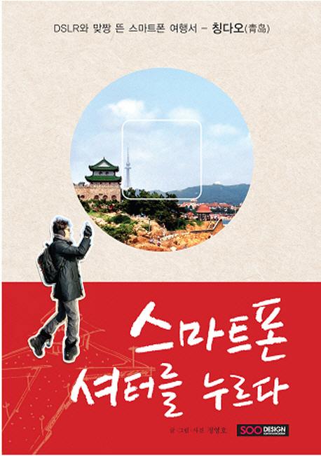 스마트폰 셔터를 누르다  : DSLR과 맞짱 뜬 스마트폰 여행서 - 칭다오(靑島)