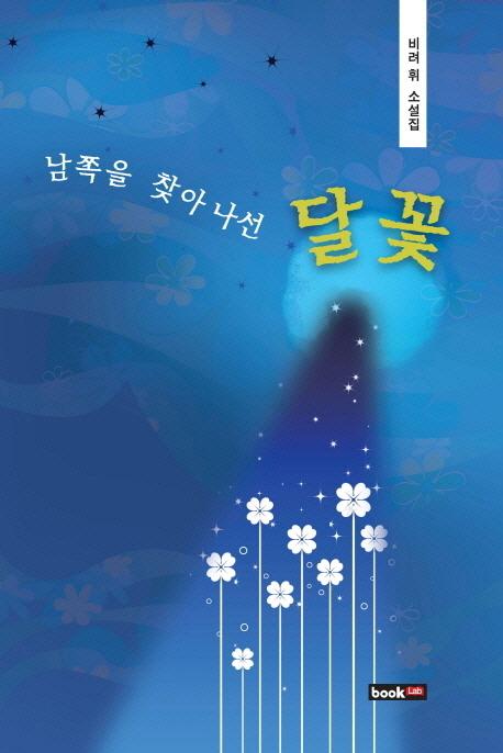 남쪽을 찾아 나선 달꽃 : 비려 휘 소설집