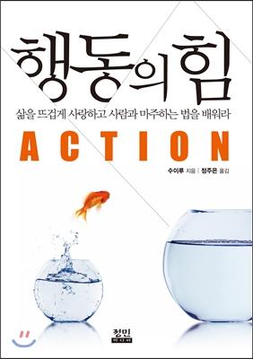 행동의 힘 = Action :  삶을 뜨겁게 사랑하고 사람과 마주하는 법을 배워라
