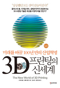 3D 프린팅의 신세계  : 미래를 바꿀 100년 만의 산업혁명