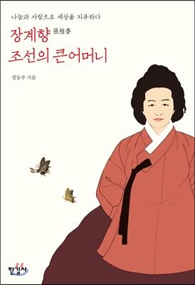 장계향 조선의 큰어머니 : 나눔과 사랑으로 세상을 치유하다