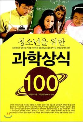(청소년을 위한)과학상식 100 : 논리적이고 합리적인 사고를 키워주고 꿈을 현실로 실현시켜주는 과학상식 백과사전!!