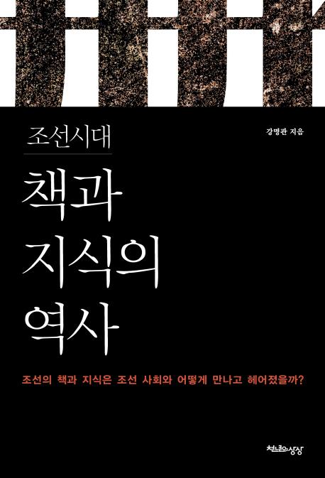 조선시대 책과 지식의 역사 : 조선의 책과 지식은 조선사회와 어떻게 만나고 헤어졌을까?