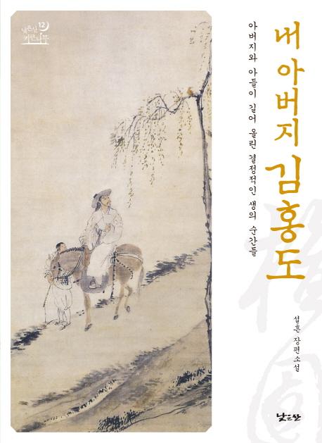 내 아버지 김홍도 : 아버지와 아들이 길어 올린 결정적인 생의 순간들