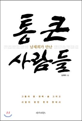 (남재희가 만난) 통 큰 사람들 : 그들의 꿈·권력·술 그리고 사랑이 얽힌 한국 현대사