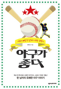 야구가 좋다 : 야구에 빠진 한 남자의 야구 섭렵기