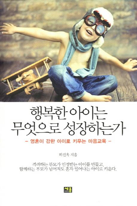 행복한 아이는 무엇으로 성장하는가 : 영혼이 강한 아이로 키우는 마음교육