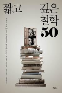 짧고 깊은 철학 50 : 세계의 지성 50인의 대표작을 한 권으로 만나다