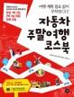 자동차 주말여행 코스북 : 여행 계획 필요없이 무작정 Go!