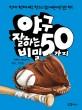 야구 잘하는 50가지 비밀 : 진짜 진짜 야구 잘하고 싶은 어린이만 보는 책!