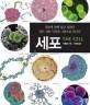 세포 : 세포에 관해 알고 싶었던 모든 것을 사진과 그림으로 만나다