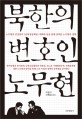 북한의 변호인 노무현 : 노무현과 김정일의 <남북정상회담> 대화록 등을 통해 살펴본 노무현의 정체